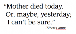 """Mother died today. Or, maybe, yesterday; I can't be sure."" - Albert Camus"